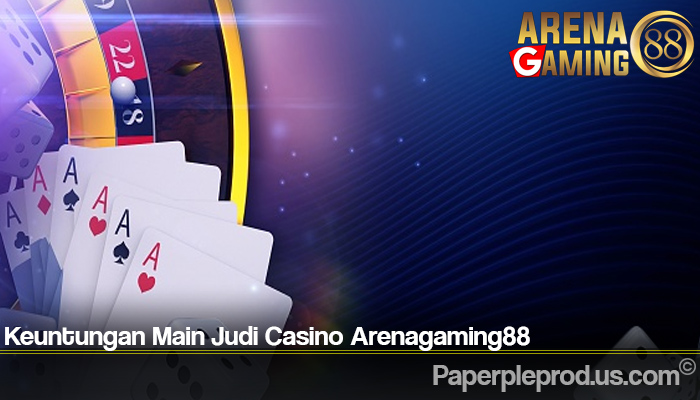 Keuntungan Main Judi Casino Arenagaming88